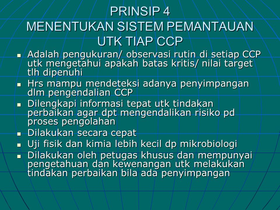 PRINSIP 4 MENENTUKAN SISTEM PEMANTAUAN UTK TIAP CCP  Adalah pengukuran/ observasi rutin di setiap CCP utk mengetahui apakah batas kritis/ nilai targe