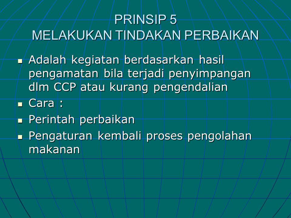 PRINSIP 5 MELAKUKAN TINDAKAN PERBAIKAN  Adalah kegiatan berdasarkan hasil pengamatan bila terjadi penyimpangan dlm CCP atau kurang pengendalian  Car