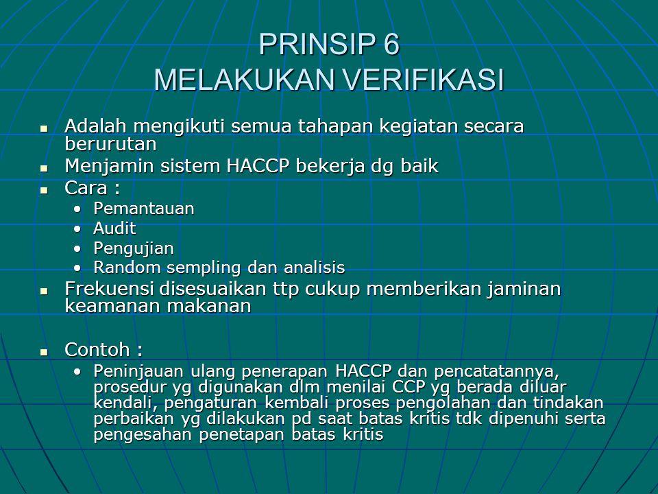 PRINSIP 6 MELAKUKAN VERIFIKASI  Adalah mengikuti semua tahapan kegiatan secara berurutan  Menjamin sistem HACCP bekerja dg baik  Cara : •Pemantauan