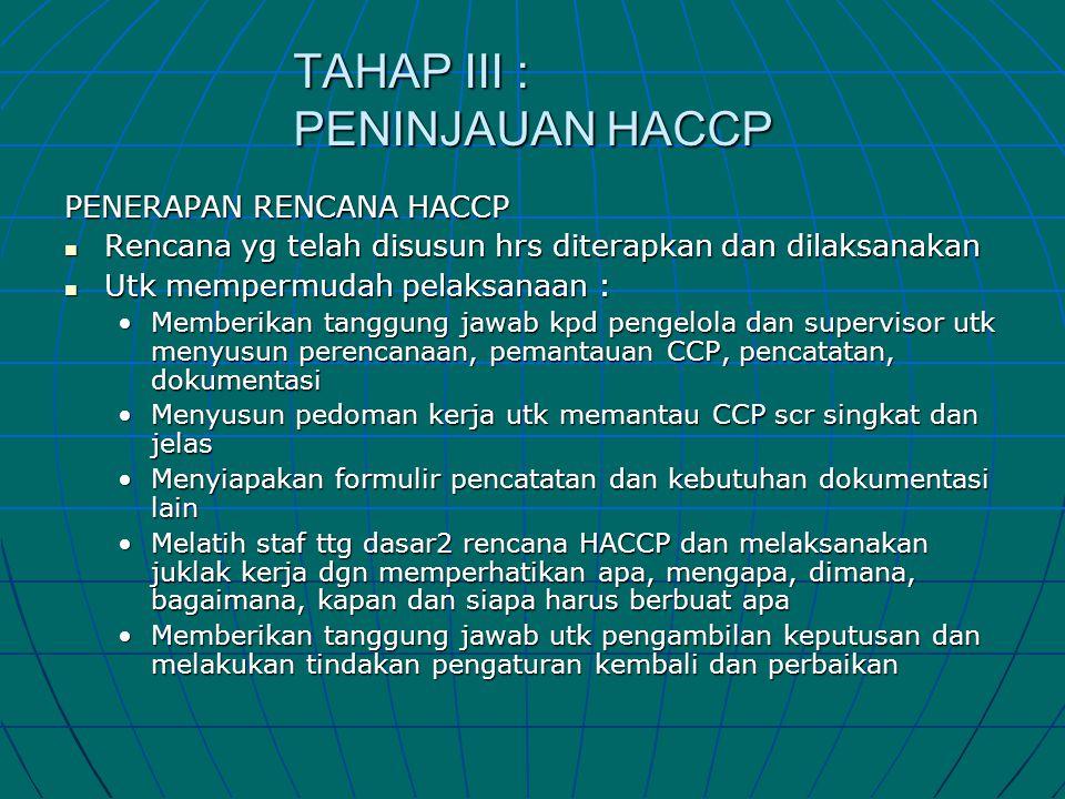 TAHAP III : PENINJAUAN HACCP PENERAPAN RENCANA HACCP  Rencana yg telah disusun hrs diterapkan dan dilaksanakan  Utk mempermudah pelaksanaan : •Membe