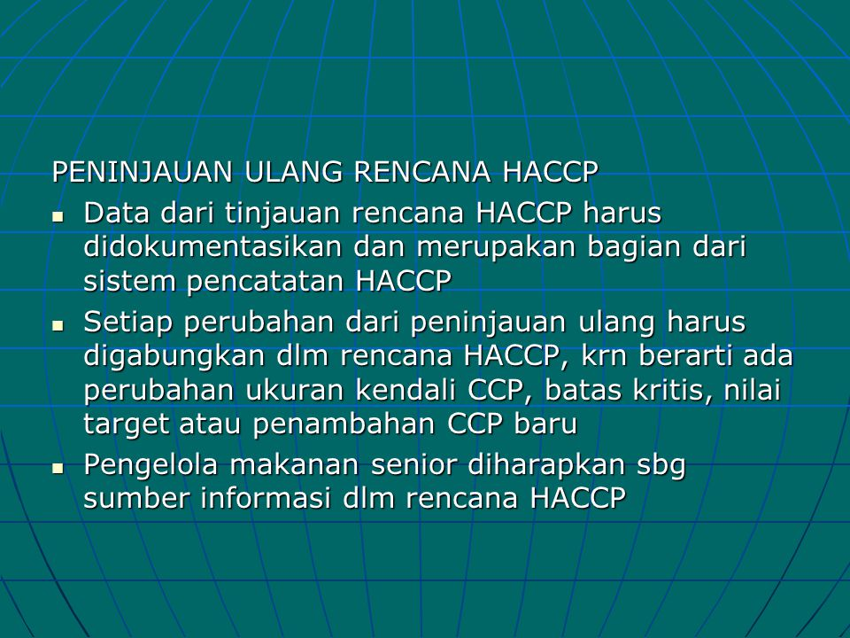 PENINJAUAN ULANG RENCANA HACCP  Data dari tinjauan rencana HACCP harus didokumentasikan dan merupakan bagian dari sistem pencatatan HACCP  Setiap pe
