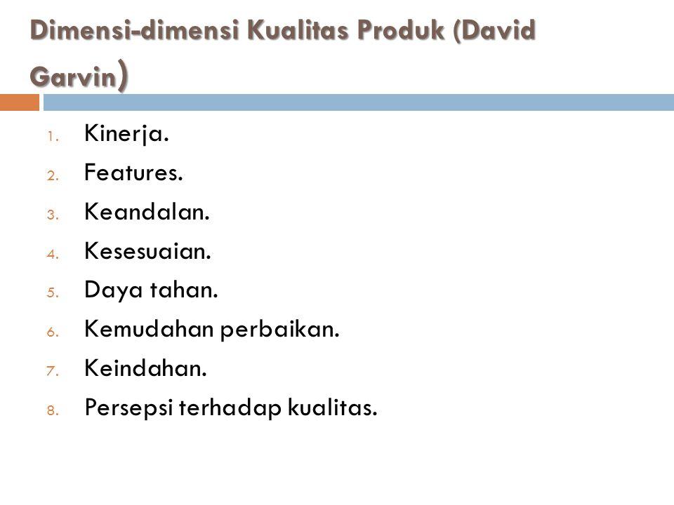 Dimensi-dimensi Kualitas Produk (David Garvin ) 1. Kinerja. 2. Features. 3. Keandalan. 4. Kesesuaian. 5. Daya tahan. 6. Kemudahan perbaikan. 7. Keinda