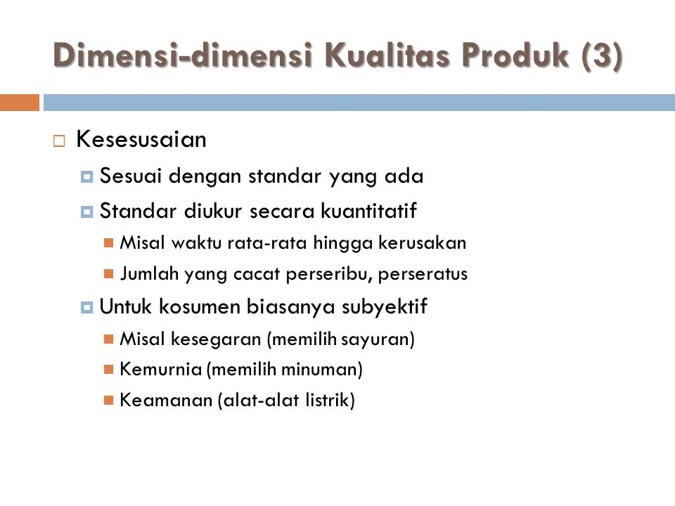 Dimensi-dimensi Kualitas Produk (3)  Kesesusaian  Sesuai dengan standar yang ada  Standar diukur secara kuantitatif  Misal waktu rata-rata hingga