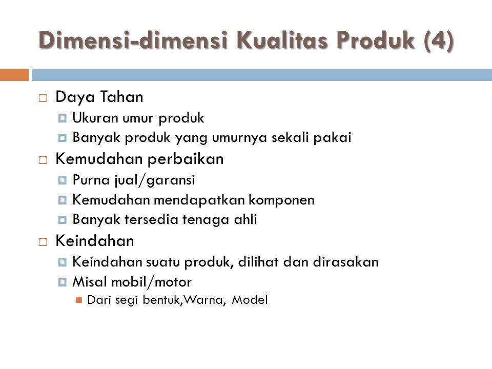 Dimensi-dimensi Kualitas Produk (4)  Daya Tahan  Ukuran umur produk  Banyak produk yang umurnya sekali pakai  Kemudahan perbaikan  Purna jual/gar
