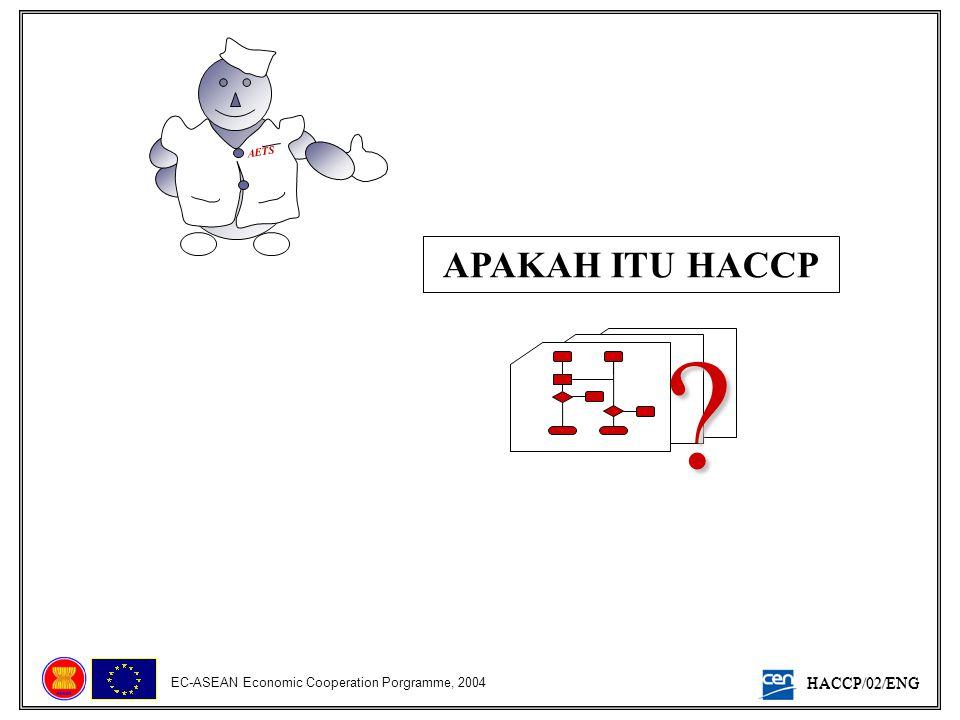 HACCP/02/ENG EC-ASEAN Economic Cooperation Porgramme, 2004 Sebuah Sistem Berlandaskan Ilmiah FOKUS TERLETAK PADA PENGHINDARAN Mengenali dan Mengkaji Bahaya DIRANCANG UNTUK Membantuk Tindakan-tindakan untuk Pengendalian Bahaya MEMBUTUHKAN Komitmen Penuh dari Jajaran Manajemen dan Pekerja Pendekatan Multidisiplin BERKEMAMPUAN UNTUK Mengakomodasi perubahan (proses, peralatan…) Dapat diaplikasikan dalam seluruh rantai makanan Dapat dilaksanakan dalam sebuah Sistem Manajemen Mutu