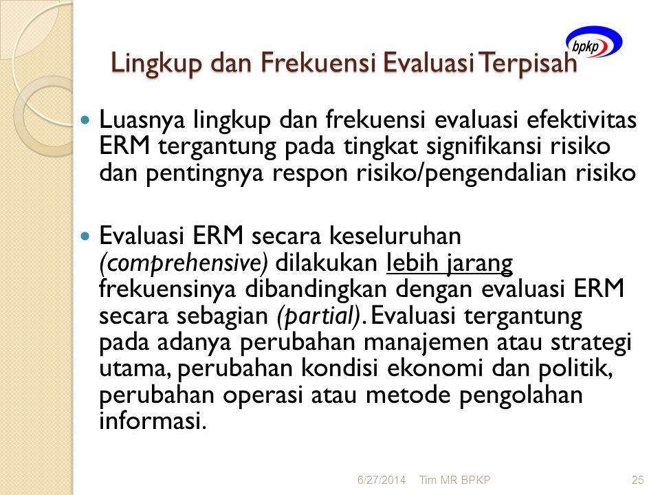 Lingkup dan Frekuensi Evaluasi Terpisah  Luasnya lingkup dan frekuensi evaluasi efektivitas ERM tergantung pada tingkat signifikansi risiko dan penti