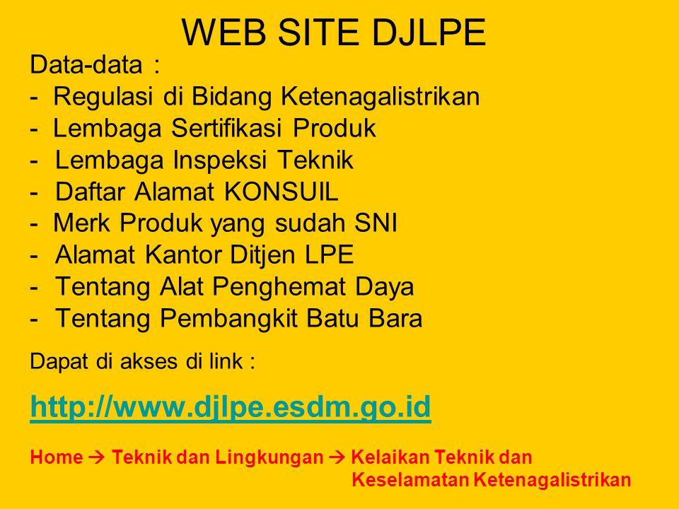 WEB SITE DJLPE Data-data : - Regulasi di Bidang Ketenagalistrikan - Lembaga Sertifikasi Produk -Lembaga Inspeksi Teknik -Daftar Alamat KONSUIL - Merk