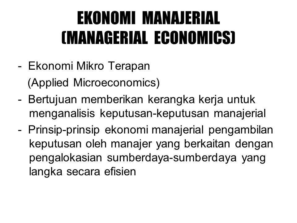 EKONOMI MANAJERIAL (MANAGERIAL ECONOMICS) - Ekonomi Mikro Terapan (Applied Microeconomics) - Bertujuan memberikan kerangka kerja untuk menganalisis keputusan-keputusan manajerial - Prinsip-prinsip ekonomi manajerial pengambilan keputusan oleh manajer yang berkaitan dengan pengalokasian sumberdaya-sumberdaya yang langka secara efisien