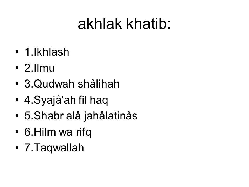 akhlak khatib: •1.Ikhlash •2.Ilmu •3.Qudwah shålihah •4.Syajå'ah fil haq •5.Shabr alå jahålatinås •6.Hilm wa rifq •7.Taqwallah