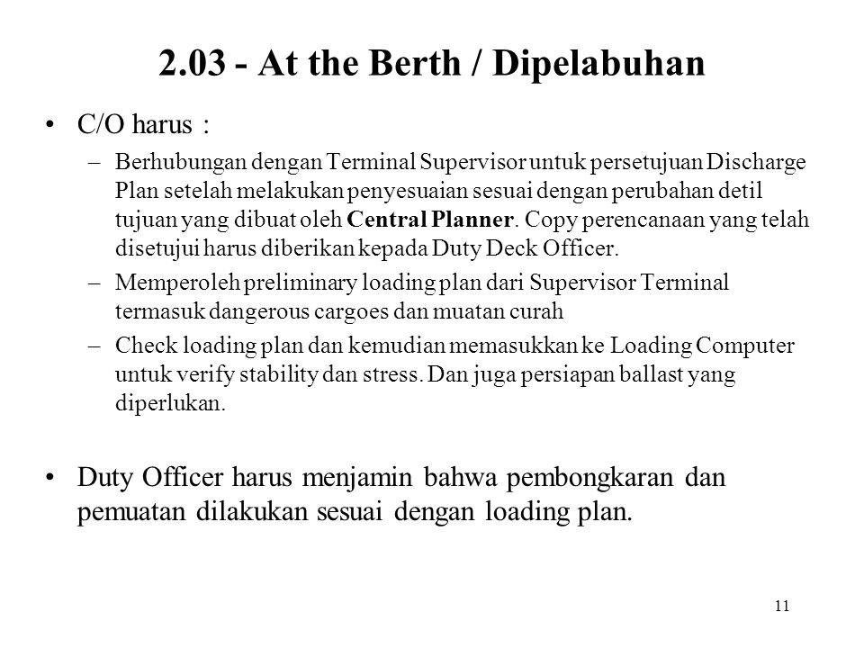 11 2.03 - At the Berth / Dipelabuhan •C/O harus : –Berhubungan dengan Terminal Supervisor untuk persetujuan Discharge Plan setelah melakukan penyesuai