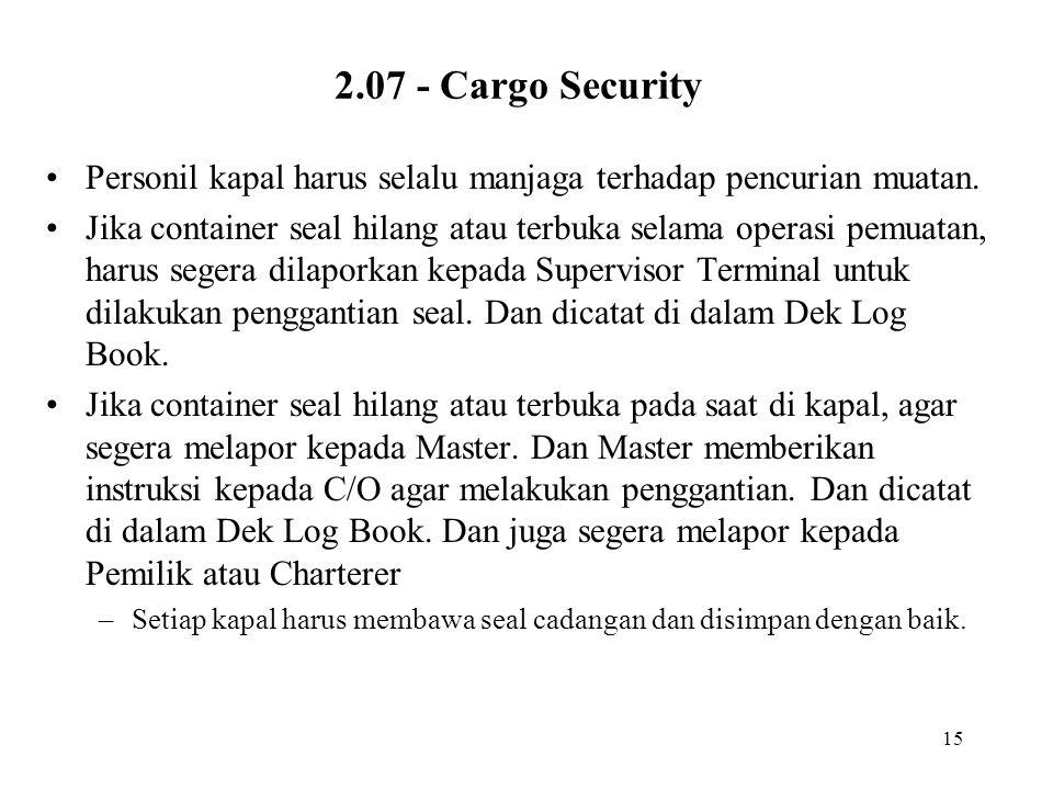 15 2.07 - Cargo Security •Personil kapal harus selalu manjaga terhadap pencurian muatan. •Jika container seal hilang atau terbuka selama operasi pemua