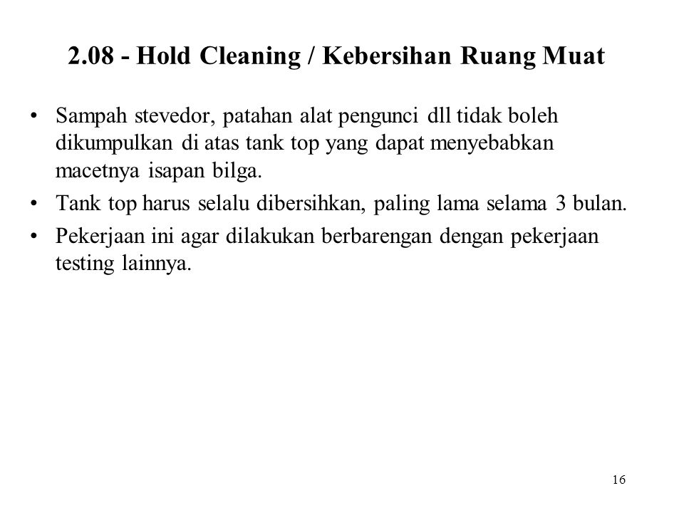 16 2.08 - Hold Cleaning / Kebersihan Ruang Muat •Sampah stevedor, patahan alat pengunci dll tidak boleh dikumpulkan di atas tank top yang dapat menyeb