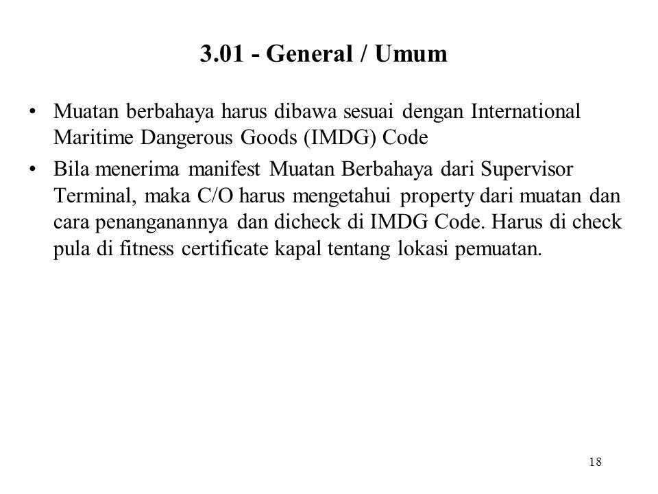 18 3.01 - General / Umum •Muatan berbahaya harus dibawa sesuai dengan International Maritime Dangerous Goods (IMDG) Code •Bila menerima manifest Muata