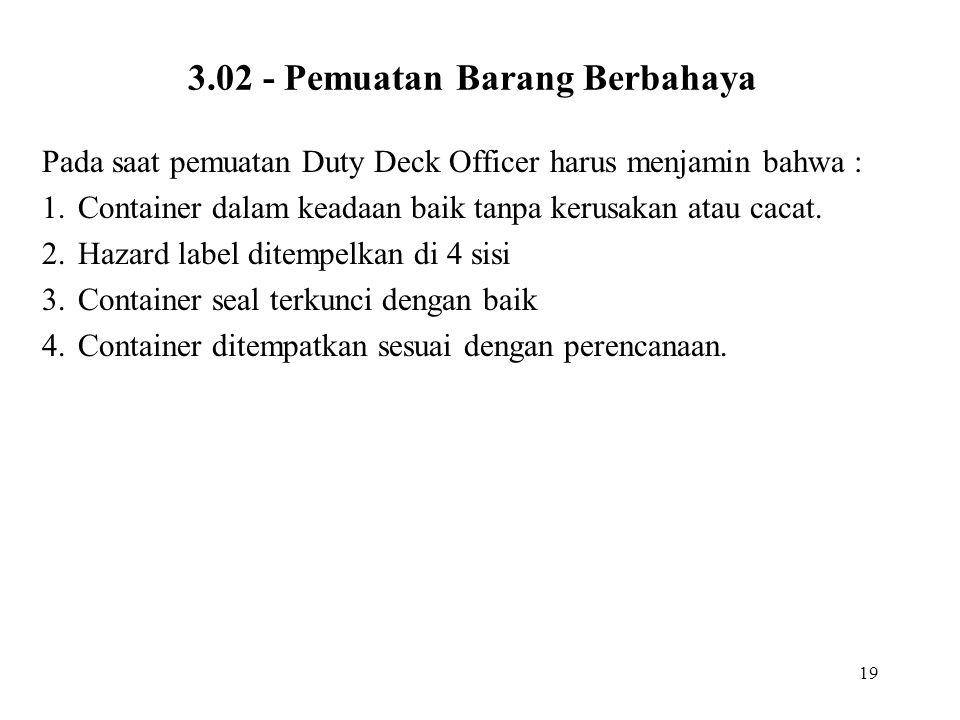 19 3.02 - Pemuatan Barang Berbahaya Pada saat pemuatan Duty Deck Officer harus menjamin bahwa : 1.Container dalam keadaan baik tanpa kerusakan atau ca