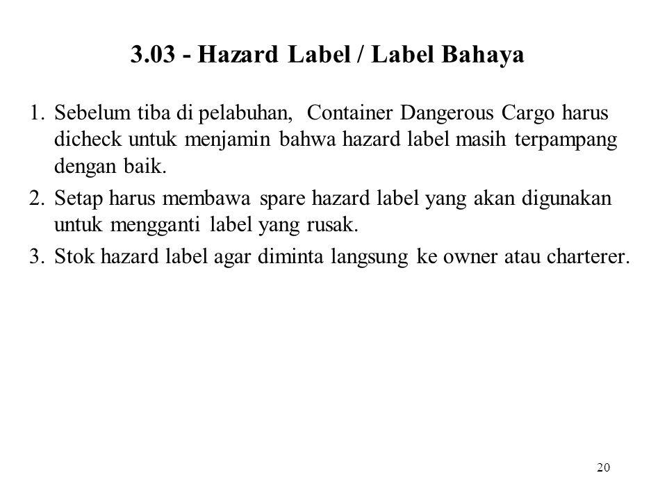 20 3.03 - Hazard Label / Label Bahaya 1.Sebelum tiba di pelabuhan, Container Dangerous Cargo harus dicheck untuk menjamin bahwa hazard label masih ter