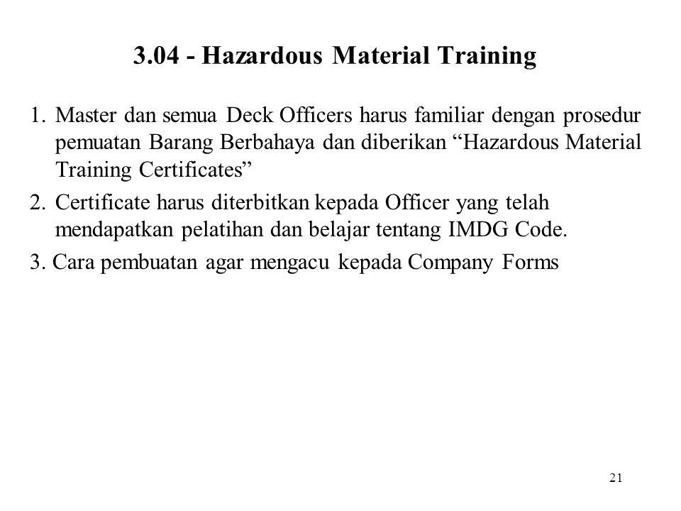 "21 3.04 - Hazardous Material Training 1.Master dan semua Deck Officers harus familiar dengan prosedur pemuatan Barang Berbahaya dan diberikan ""Hazardo"