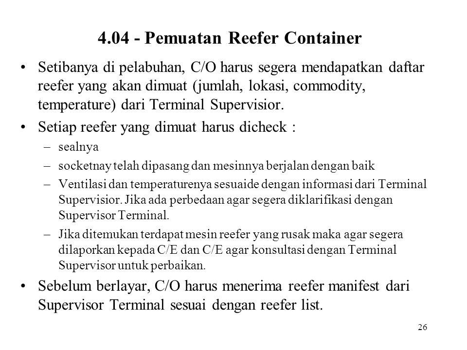 26 4.04 - Pemuatan Reefer Container •Setibanya di pelabuhan, C/O harus segera mendapatkan daftar reefer yang akan dimuat (jumlah, lokasi, commodity, t