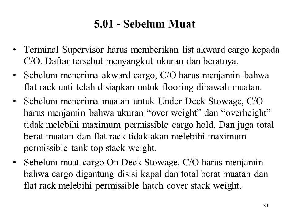 31 5.01 - Sebelum Muat •Terminal Supervisor harus memberikan list akward cargo kepada C/O. Daftar tersebut menyangkut ukuran dan beratnya. •Sebelum me