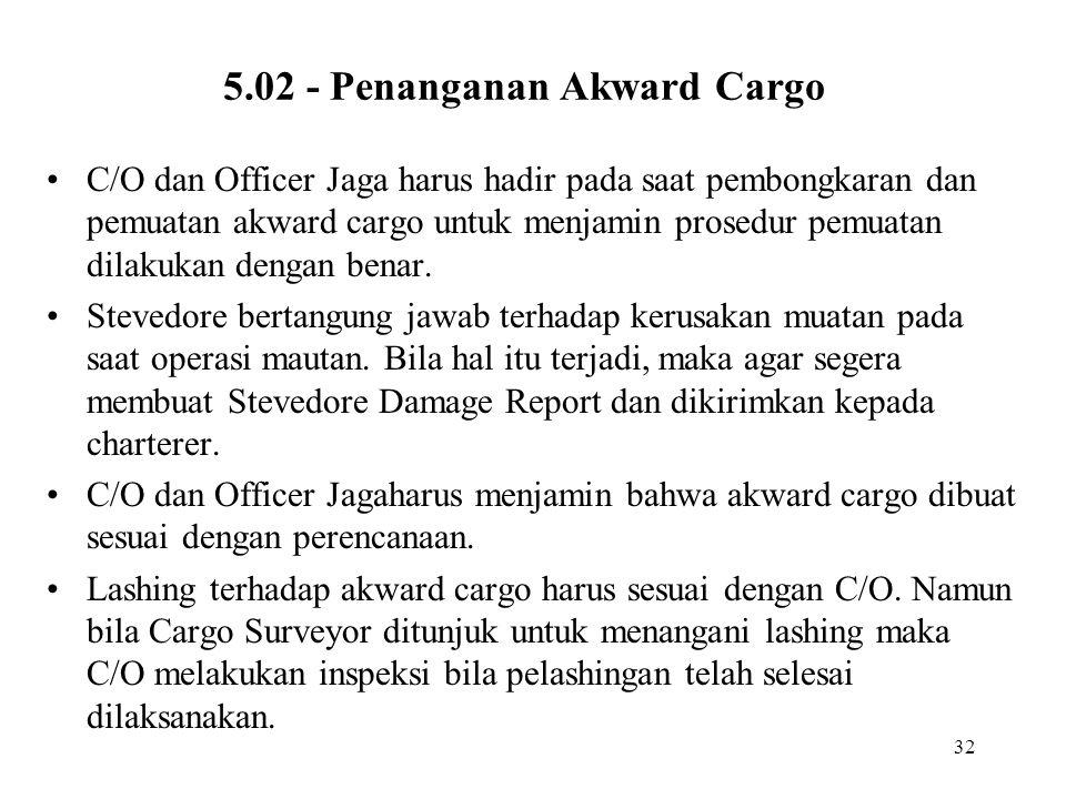 32 5.02 - Penanganan Akward Cargo •C/O dan Officer Jaga harus hadir pada saat pembongkaran dan pemuatan akward cargo untuk menjamin prosedur pemuatan