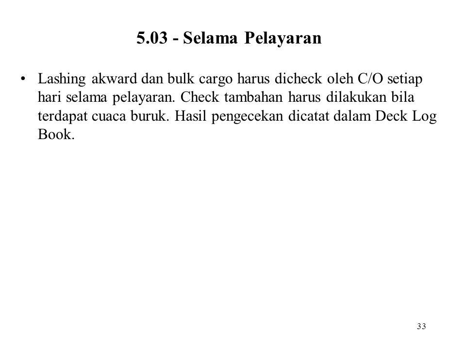 33 5.03 - Selama Pelayaran •Lashing akward dan bulk cargo harus dicheck oleh C/O setiap hari selama pelayaran. Check tambahan harus dilakukan bila ter