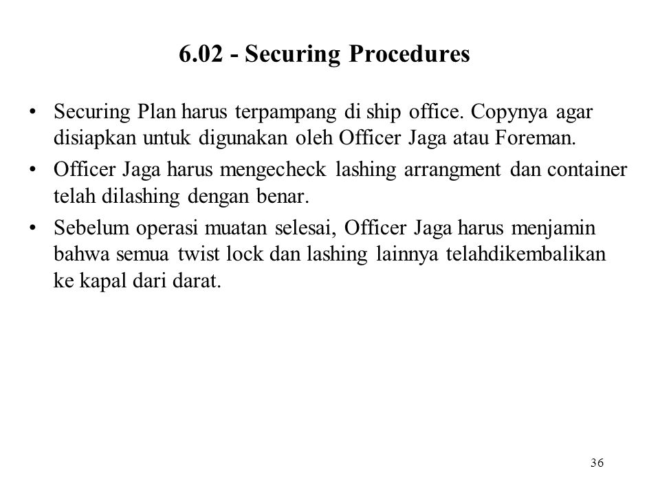 36 6.02 - Securing Procedures •Securing Plan harus terpampang di ship office.