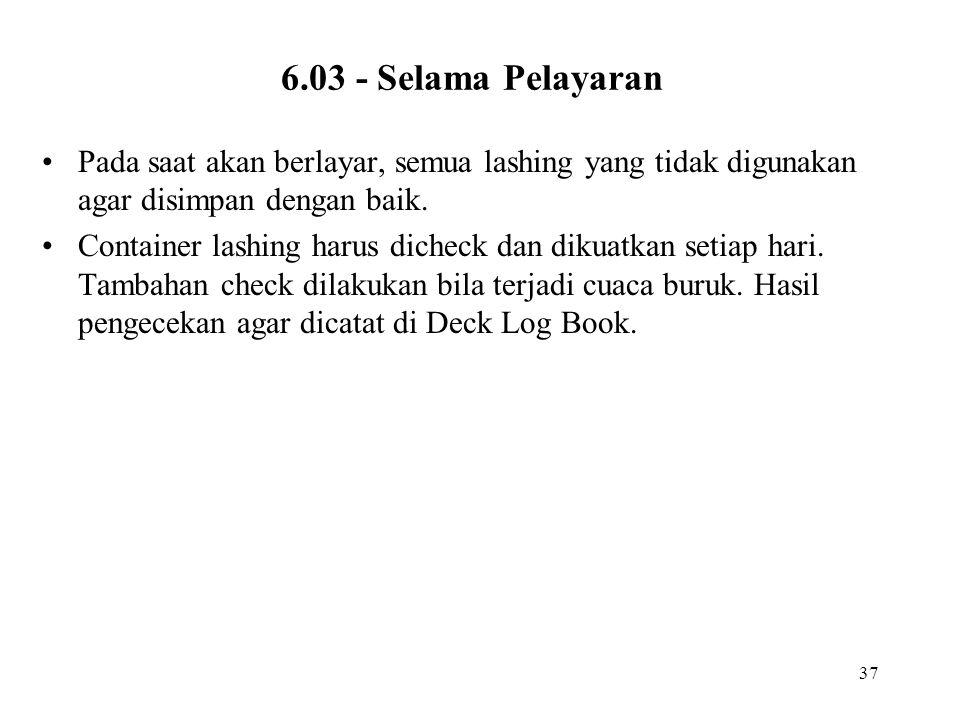 37 6.03 - Selama Pelayaran •Pada saat akan berlayar, semua lashing yang tidak digunakan agar disimpan dengan baik. •Container lashing harus dicheck da