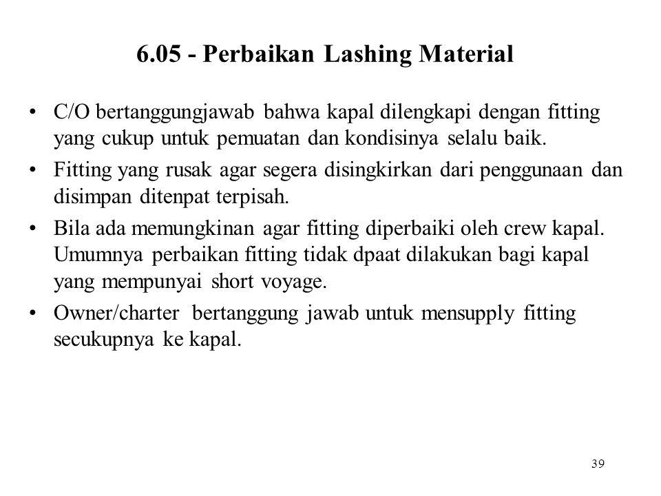 39 6.05 - Perbaikan Lashing Material •C/O bertanggungjawab bahwa kapal dilengkapi dengan fitting yang cukup untuk pemuatan dan kondisinya selalu baik.