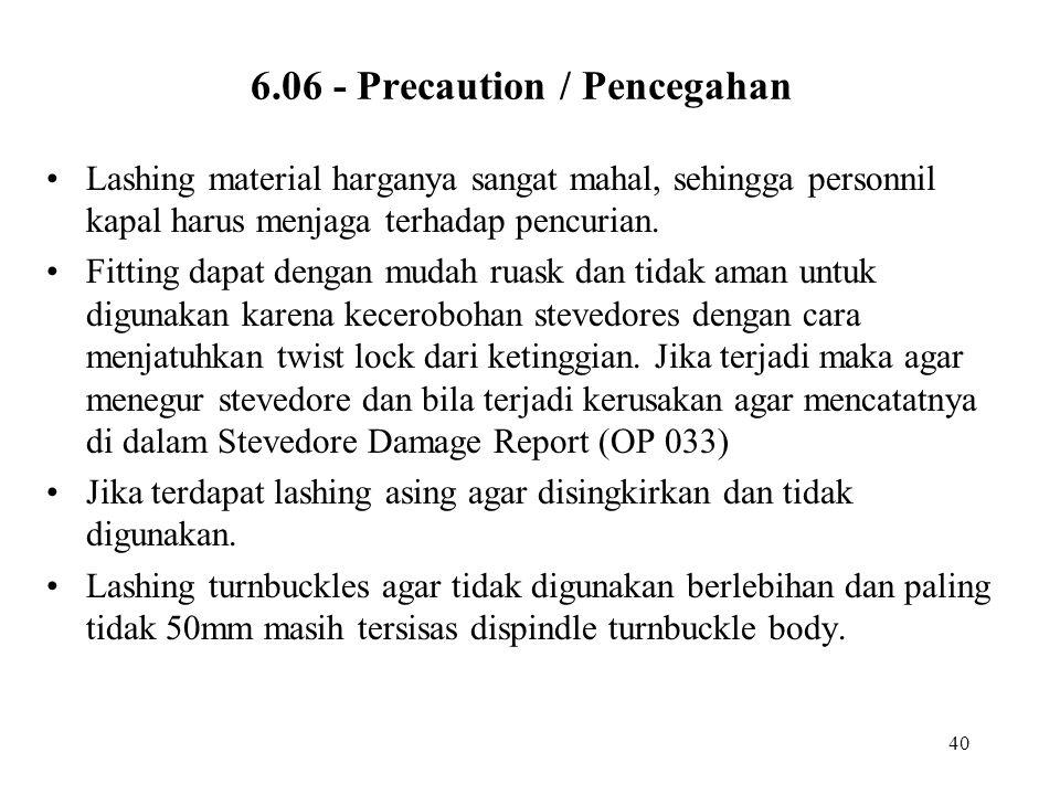 40 6.06 - Precaution / Pencegahan •Lashing material harganya sangat mahal, sehingga personnil kapal harus menjaga terhadap pencurian. •Fitting dapat d