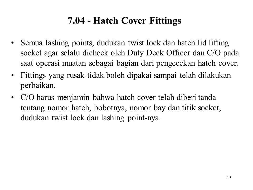 45 7.04 - Hatch Cover Fittings •Semua lashing points, dudukan twist lock dan hatch lid lifting socket agar selalu dicheck oleh Duty Deck Officer dan C