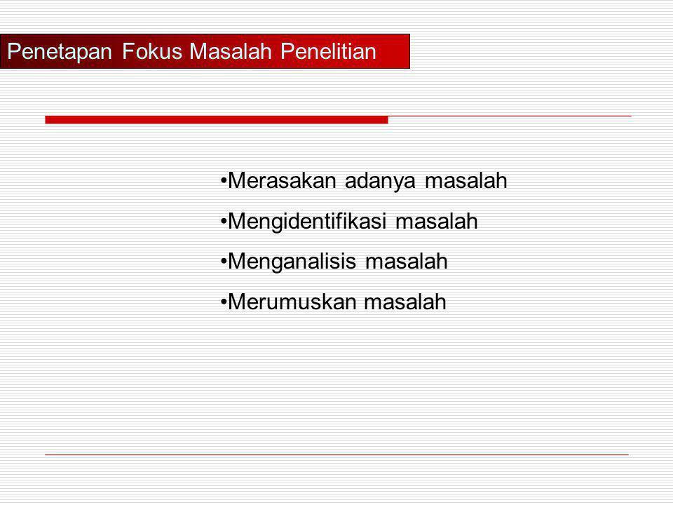 Penetapan Fokus Masalah Penelitian •Merasakan adanya masalah •Mengidentifikasi masalah •Menganalisis masalah •Merumuskan masalah