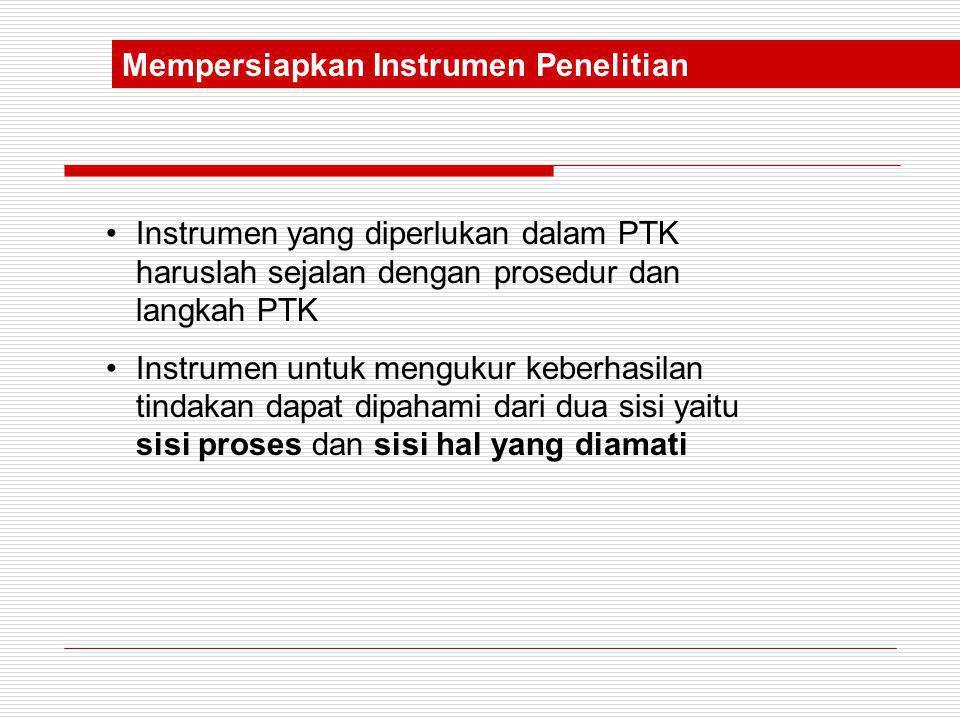 Mempersiapkan Instrumen Penelitian •Instrumen yang diperlukan dalam PTK haruslah sejalan dengan prosedur dan langkah PTK •Instrumen untuk mengukur keb