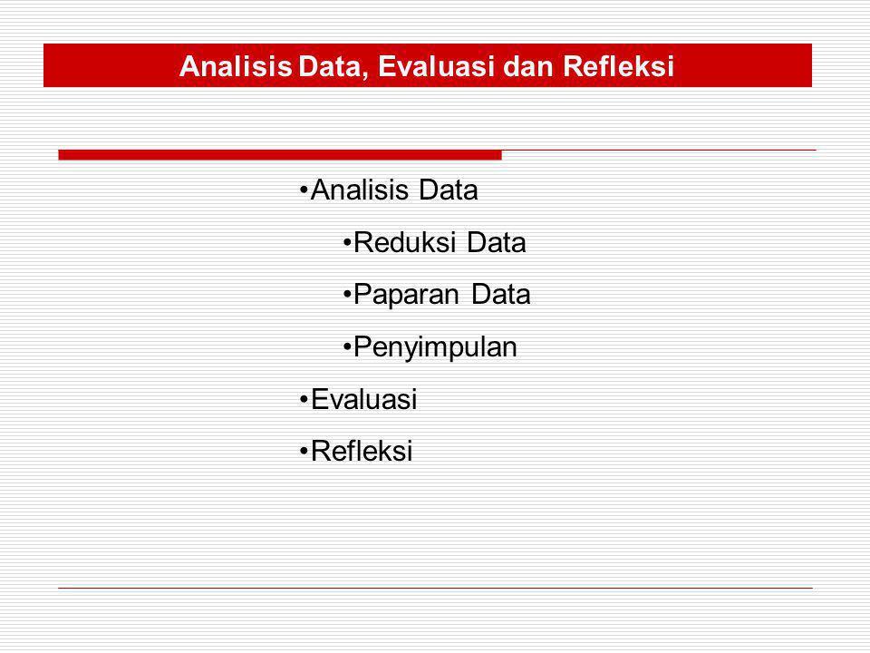 Analisis Data, Evaluasi dan Refleksi •Analisis Data •Reduksi Data •Paparan Data •Penyimpulan •Evaluasi •Refleksi