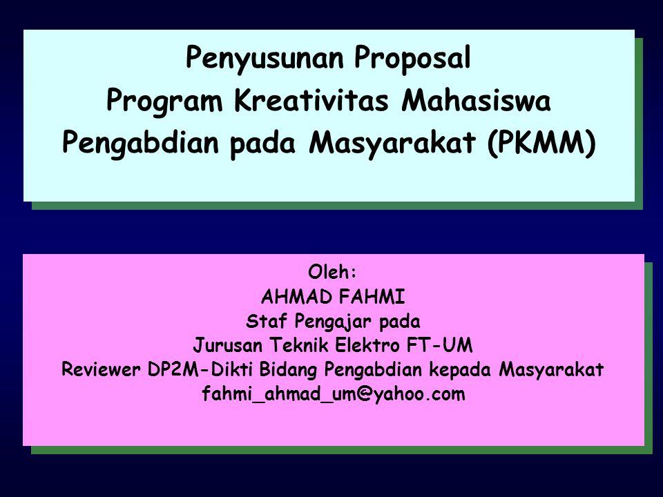 Penyusunan Proposal Program Kreativitas Mahasiswa Pengabdian pada Masyarakat (PKMM) Penyusunan Proposal Program Kreativitas Mahasiswa Pengabdian pada Masyarakat (PKMM) Oleh: AHMAD FAHMI Staf Pengajar pada Jurusan Teknik Elektro FT-UM Reviewer DP2M-Dikti Bidang Pengabdian kepada Masyarakat fahmi_ahmad_um@yahoo.com Oleh: AHMAD FAHMI Staf Pengajar pada Jurusan Teknik Elektro FT-UM Reviewer DP2M-Dikti Bidang Pengabdian kepada Masyarakat fahmi_ahmad_um@yahoo.com