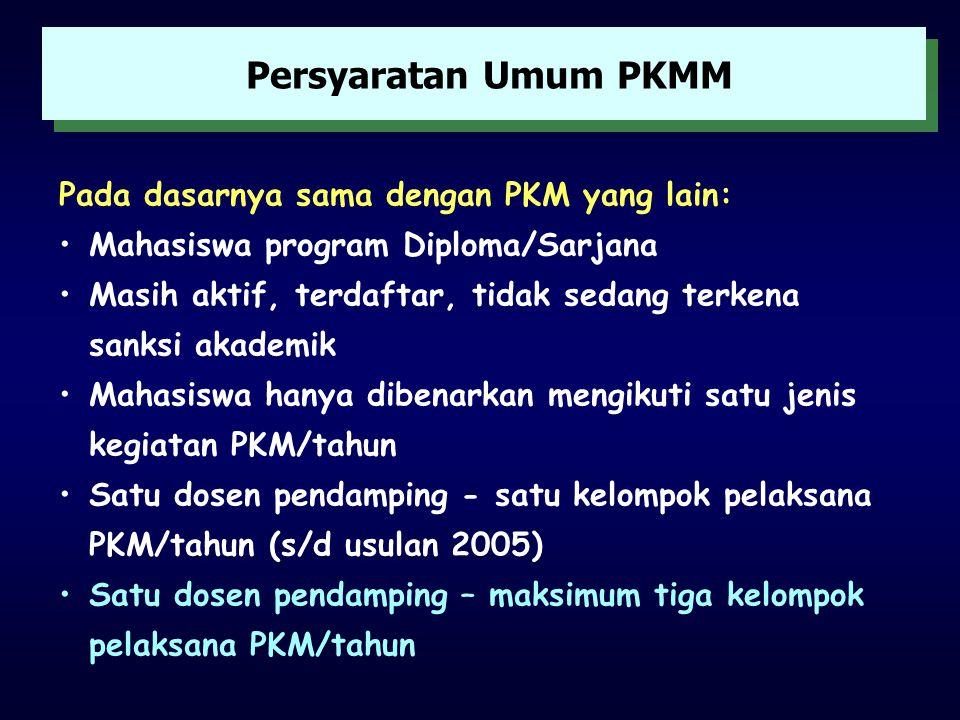 Persyaratan Umum PKMM Pada dasarnya sama dengan PKM yang lain: •Mahasiswa program Diploma/Sarjana •Masih aktif, terdaftar, tidak sedang terkena sanksi akademik •Mahasiswa hanya dibenarkan mengikuti satu jenis kegiatan PKM/tahun •Satu dosen pendamping - satu kelompok pelaksana PKM/tahun (s/d usulan 2005) •Satu dosen pendamping – maksimum tiga kelompok pelaksana PKM/tahun