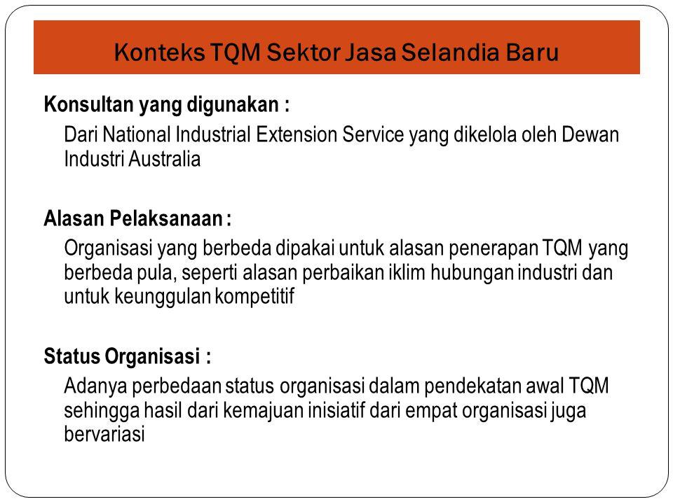 Konteks TQM Sektor Jasa Selandia Baru Konsultan yang digunakan : Dari National Industrial Extension Service yang dikelola oleh Dewan Industri Australia Alasan Pelaksanaan : Organisasi yang berbeda dipakai untuk alasan penerapan TQM yang berbeda pula, seperti alasan perbaikan iklim hubungan industri dan untuk keunggulan kompetitif Status Organisasi : Adanya perbedaan status organisasi dalam pendekatan awal TQM sehingga hasil dari kemajuan inisiatif dari empat organisasi juga bervariasi