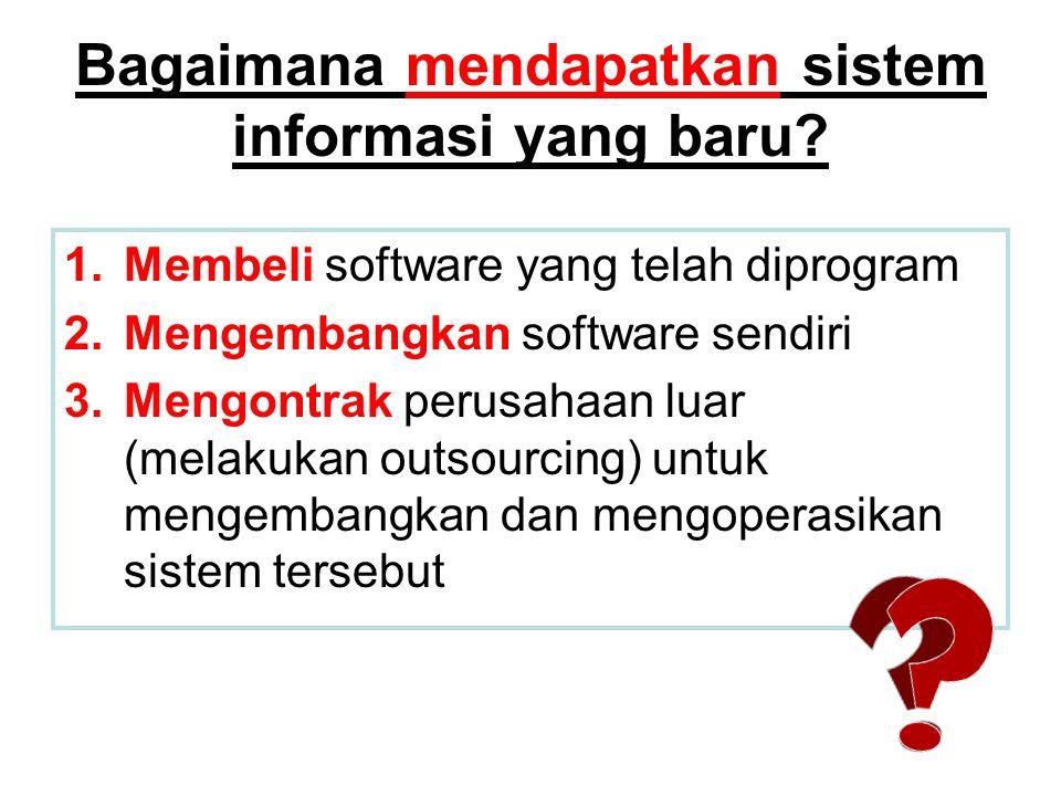 Bagaimana mendapatkan sistem informasi yang baru? 1.Membeli software yang telah diprogram 2.Mengembangkan software sendiri 3.Mengontrak perusahaan lua
