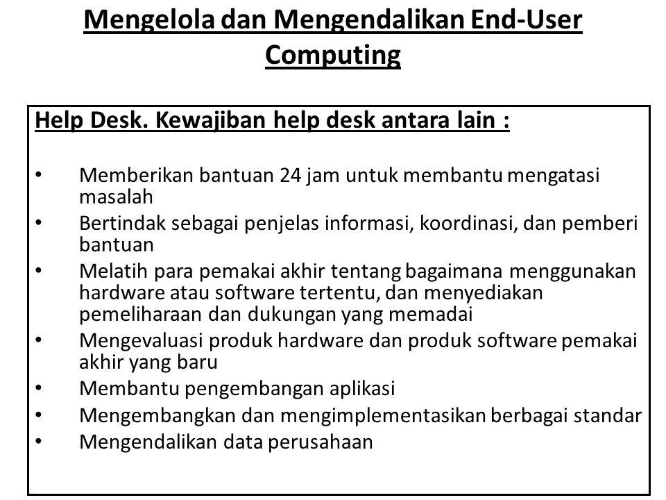 Mengelola dan Mengendalikan End-User Computing Help Desk. Kewajiban help desk antara lain : • Memberikan bantuan 24 jam untuk membantu mengatasi masal