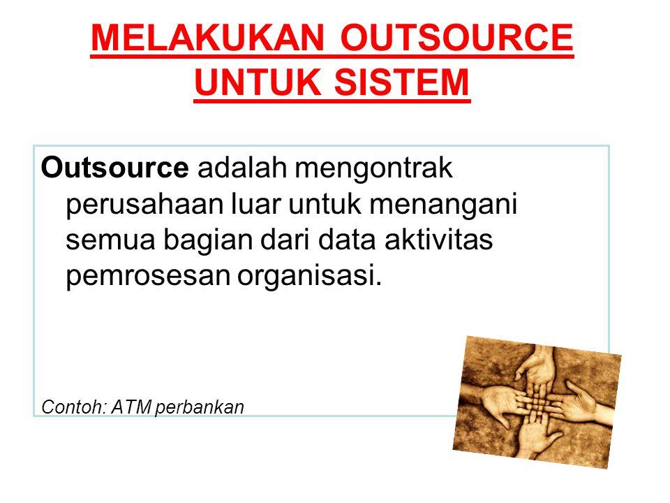 MELAKUKAN OUTSOURCE UNTUK SISTEM Outsource adalah mengontrak perusahaan luar untuk menangani semua bagian dari data aktivitas pemrosesan organisasi. C
