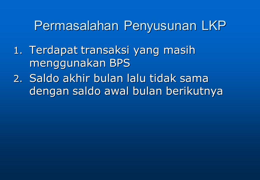 Permasalahan Penyusunan LKP 1. Terdapat transaksi yang masih menggunakan BPS 2. Saldo akhir bulan lalu tidak sama dengan saldo awal bulan berikutnya