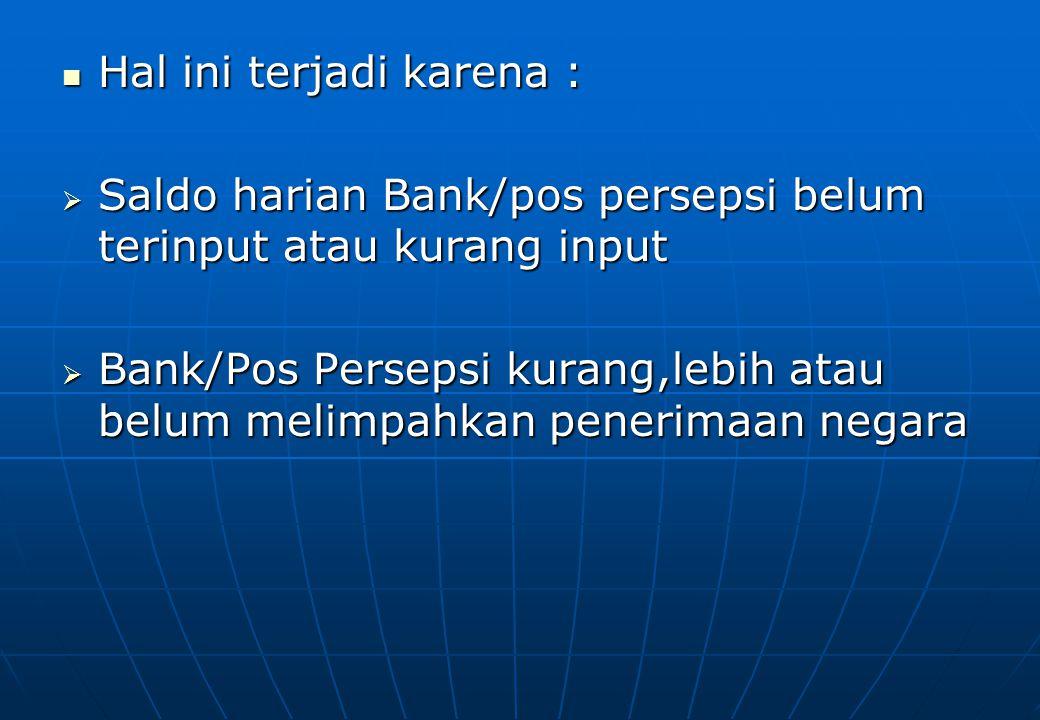  Hal ini terjadi karena :  Saldo harian Bank/pos persepsi belum terinput atau kurang input  Bank/Pos Persepsi kurang,lebih atau belum melimpahkan p