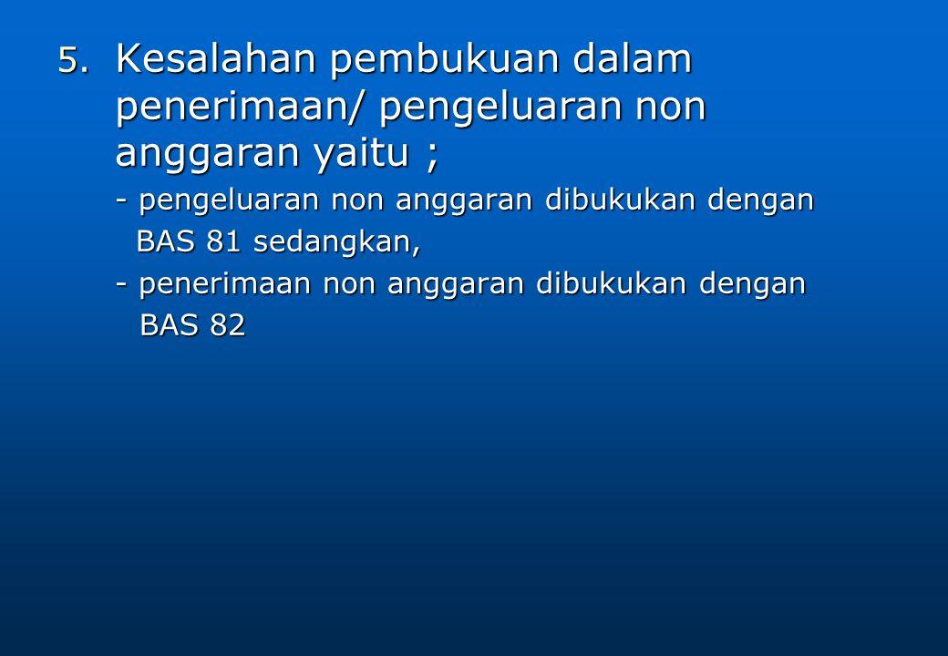 5. Kesalahan pembukuan dalam penerimaan/ pengeluaran non anggaran yaitu ; - pengeluaran non anggaran dibukukan dengan BAS 81 sedangkan, BAS 81 sedangk