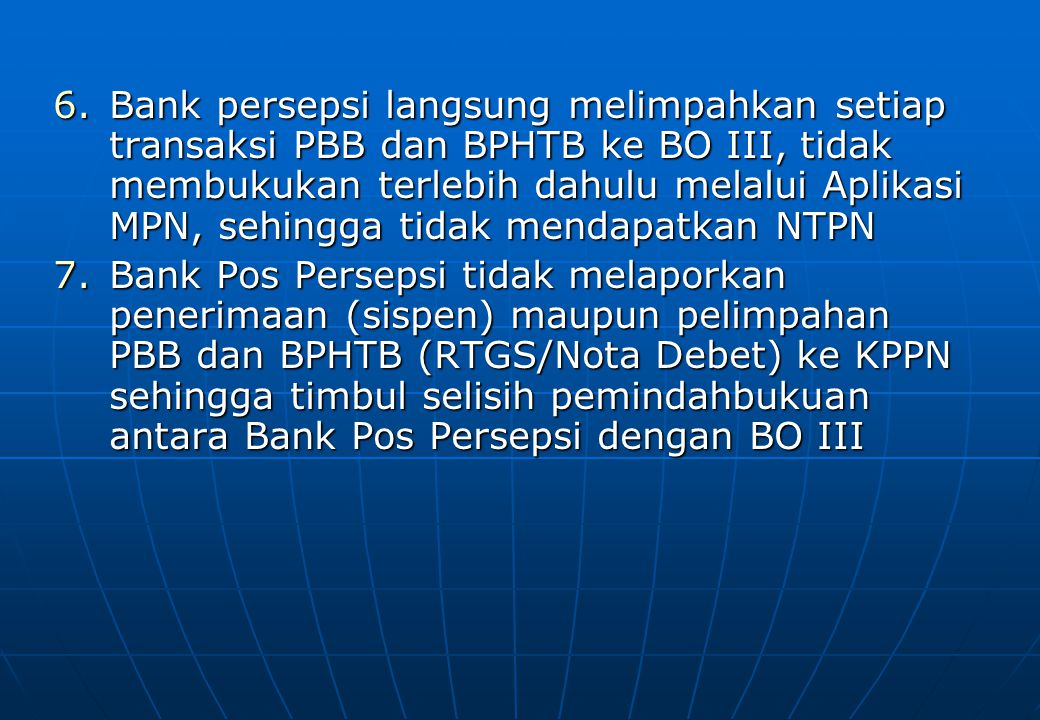 6.Bank persepsi langsung melimpahkan setiap transaksi PBB dan BPHTB ke BO III, tidak membukukan terlebih dahulu melalui Aplikasi MPN, sehingga tidak m