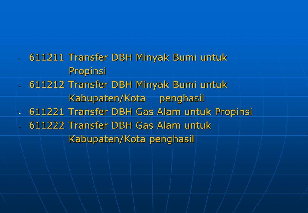 - 611211 Transfer DBH Minyak Bumi untuk Propinsi Propinsi - 611212 Transfer DBH Minyak Bumi untuk Kabupaten/Kota penghasil Kabupaten/Kota penghasil -