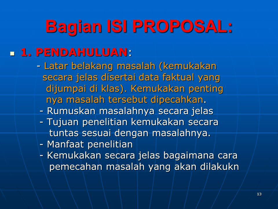 13 Bagian ISI PROPOSAL:  1. PENDAHULUAN: - Latar belakang masalah (kemukakan - Latar belakang masalah (kemukakan secara jelas disertai data faktual y