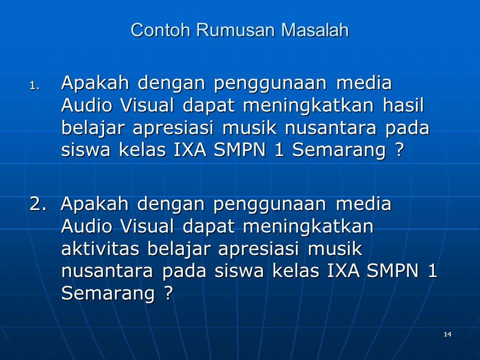 14 Contoh Rumusan Masalah 1. Apakah dengan penggunaan media Audio Visual dapat meningkatkan hasil belajar apresiasi musik nusantara pada siswa kelas I