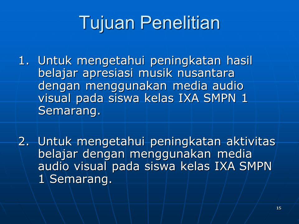15 Tujuan Penelitian 1. Untuk mengetahui peningkatan hasil belajar apresiasi musik nusantara dengan menggunakan media audio visual pada siswa kelas IX
