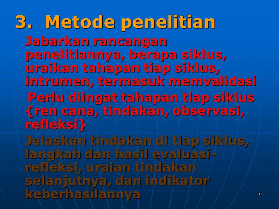 33 3. Metode penelitian Jabarkan rancangan penelitiannya, berapa siklus, uraikan tahapan tiap siklus, intrumen, termasuk memvalidasi Perlu diingat tah