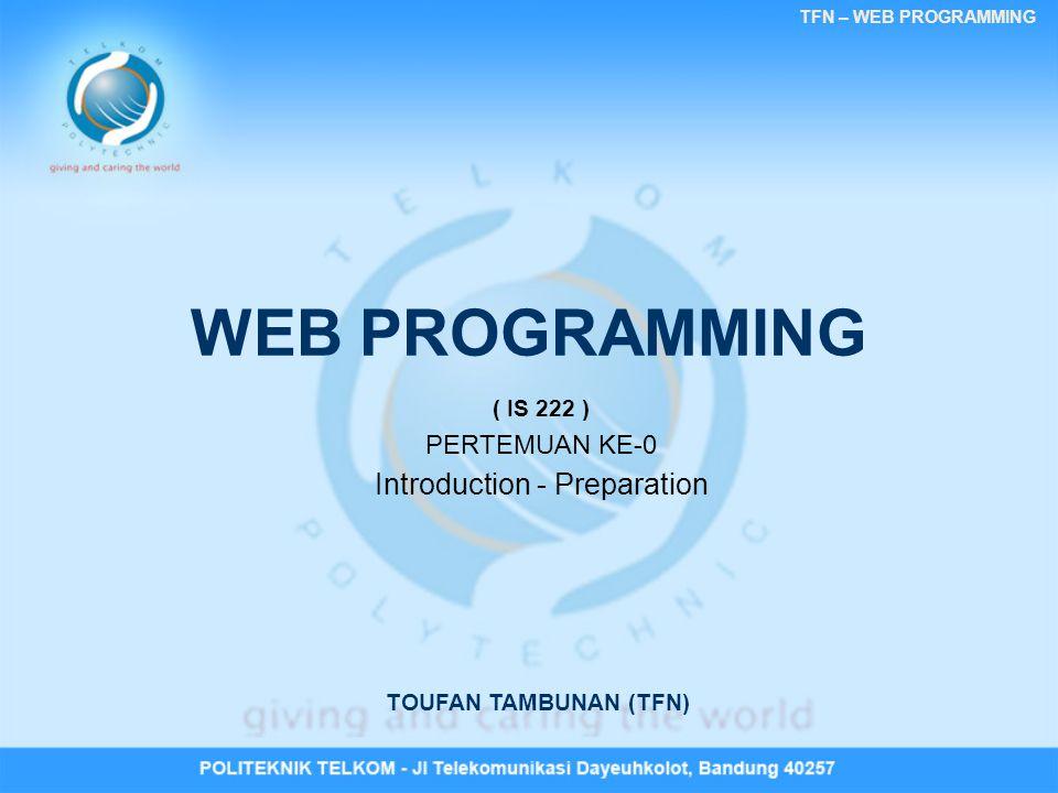 TFN – WEB PROGRAMMING Introduction •DOSEN : PIS-0810 & PIS-0814 –Toufan D Tambunan (TFN) –Email : topan.tambunan@gmail.com •Semester : 3 •Bobot : 2 SKS •Mata Kuliah Terkait : –Algoritma dan Pemrograman / Praktikum –Data Base Design –Praktikum Web Programming
