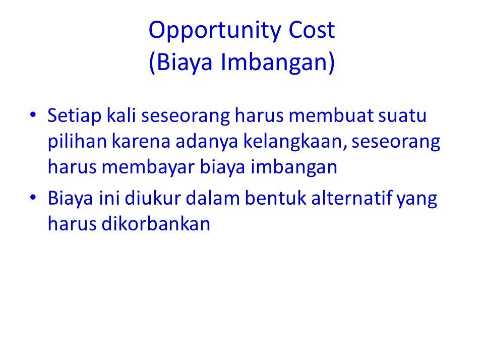 Opportunity Cost (Biaya Imbangan) • Setiap kali seseorang harus membuat suatu pilihan karena adanya kelangkaan, seseorang harus membayar biaya imbangan • Biaya ini diukur dalam bentuk alternatif yang harus dikorbankan