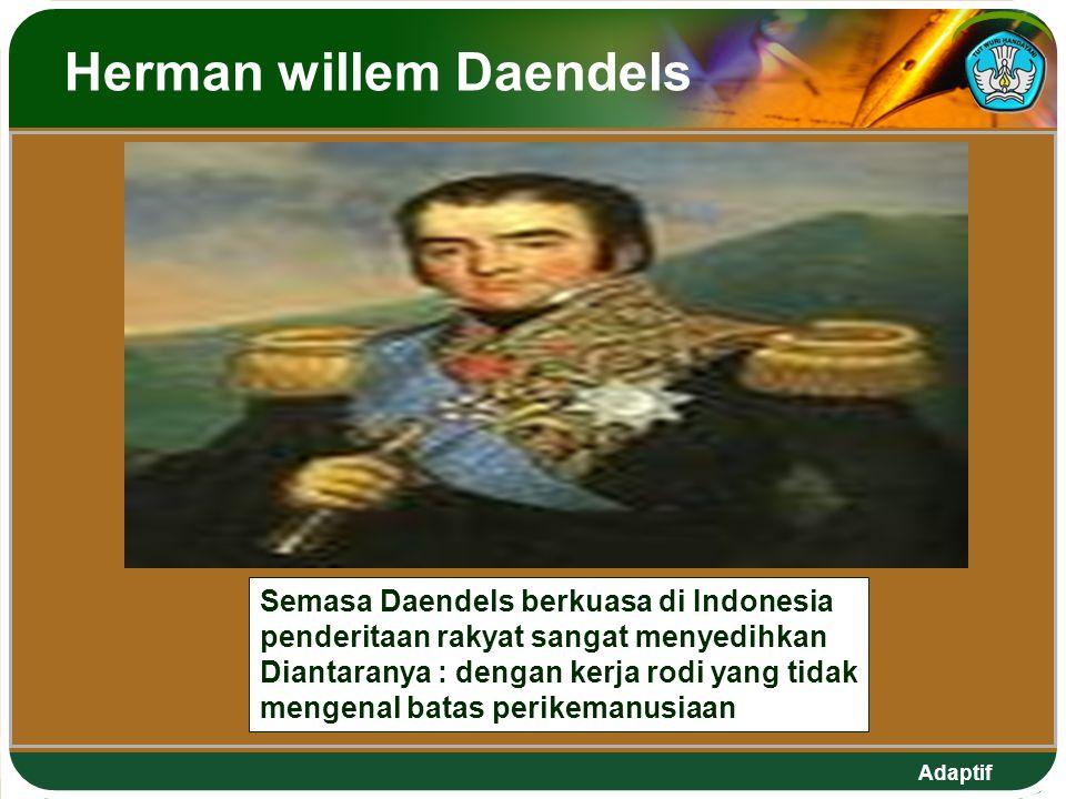 Adaptif Herman willem Daendels Semasa Daendels berkuasa di Indonesia penderitaan rakyat sangat menyedihkan Diantaranya : dengan kerja rodi yang tidak mengenal batas perikemanusiaan